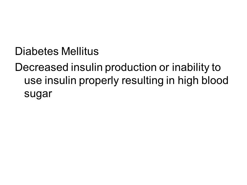 Diabetes Mellitus Decreased insulin production or inability to use insulin properly resulting in high blood sugar