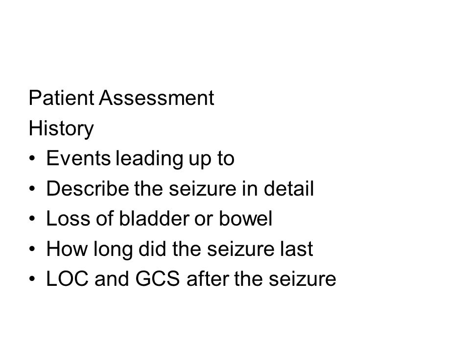 Patient Assessment History Events leading up to Describe the seizure in detail Loss of bladder or bowel How long did the seizure last LOC and GCS after the seizure