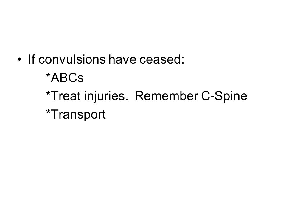 If convulsions have ceased: *ABCs *Treat injuries. Remember C-Spine *Transport