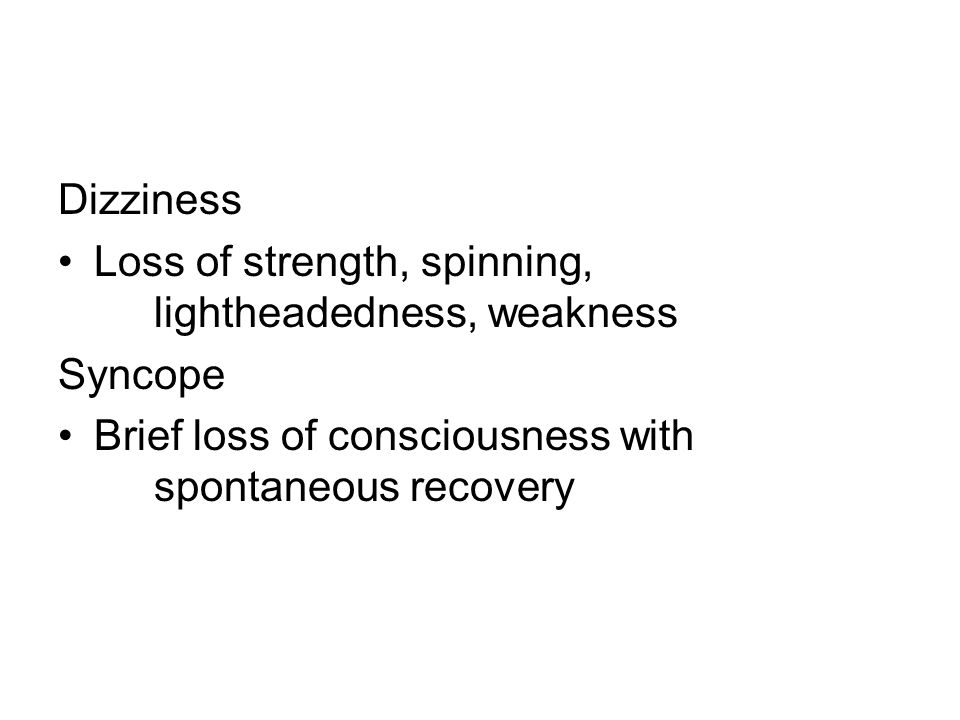 Dizziness Loss of strength, spinning, lightheadedness, weakness Syncope Brief loss of consciousness with spontaneous recovery