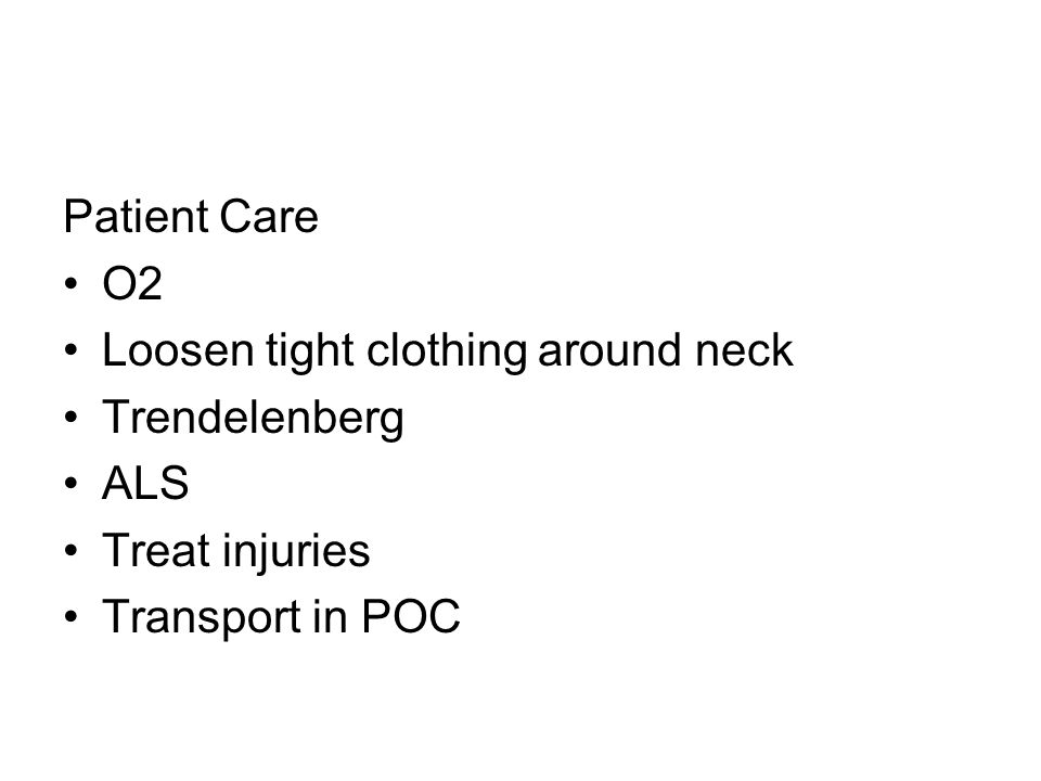 Patient Care O2 Loosen tight clothing around neck Trendelenberg ALS Treat injuries Transport in POC