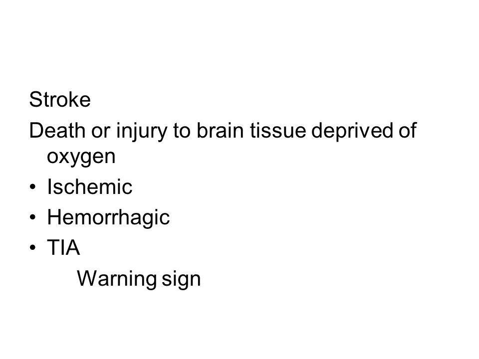 Stroke Death or injury to brain tissue deprived of oxygen Ischemic Hemorrhagic TIA Warning sign