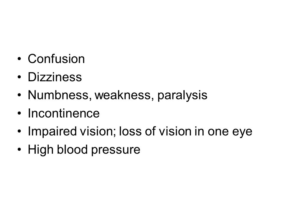 Confusion Dizziness Numbness, weakness, paralysis Incontinence Impaired vision; loss of vision in one eye High blood pressure