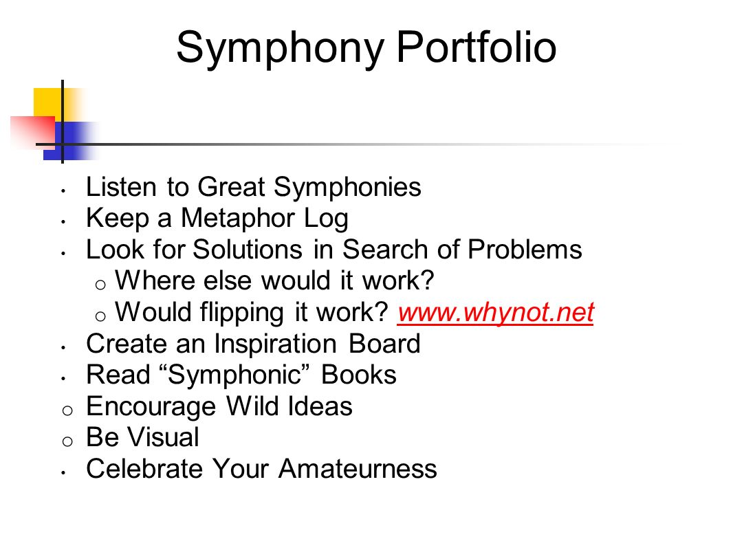 Symphony Portfolio Listen to Great Symphonies Keep a Metaphor Log Look for Solutions in Search of Problems o Where else would it work? o Would flippin