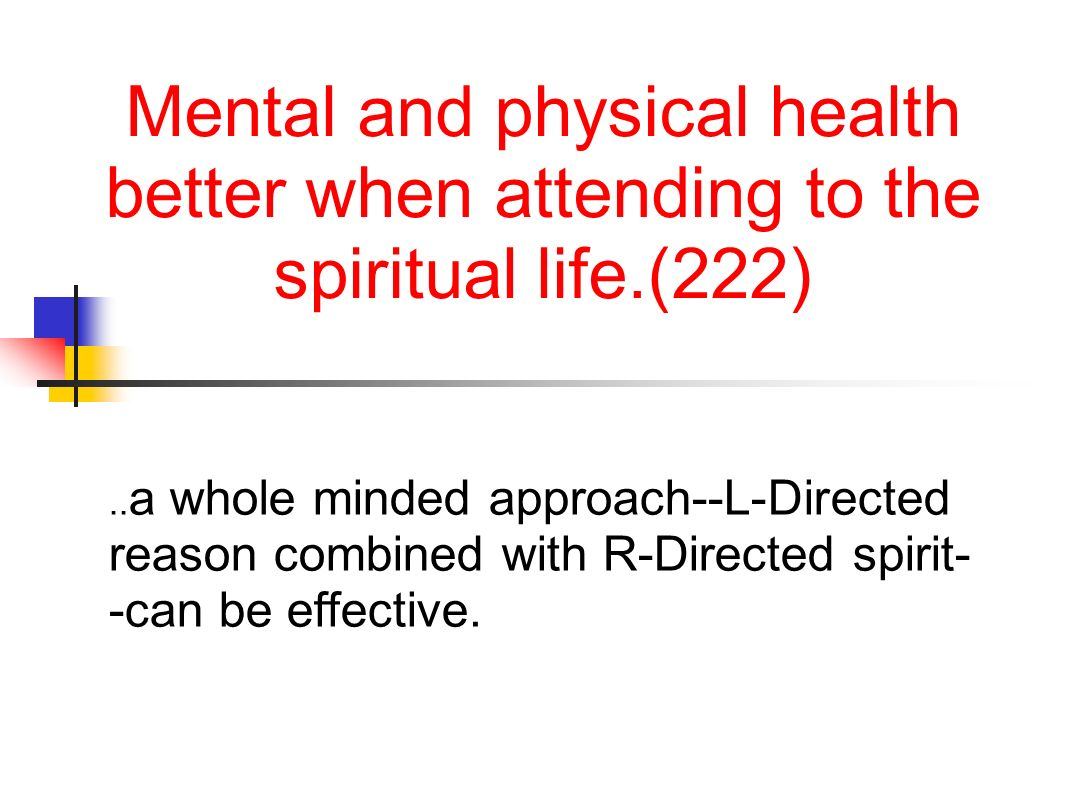 Mental and physical health better when attending to the spiritual life.(222).. a whole minded approach--L-Directed reason combined with R-Directed spi