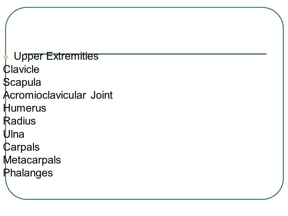 Upper Extremities Clavicle Scapula Acromioclavicular Joint Humerus Radius Ulna Carpals Metacarpals Phalanges