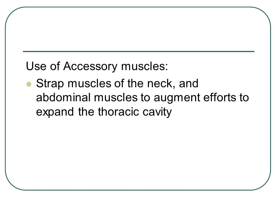 Use of Accessory muscles: Strap muscles of the neck, and abdominal muscles to augment efforts to expand the thoracic cavity