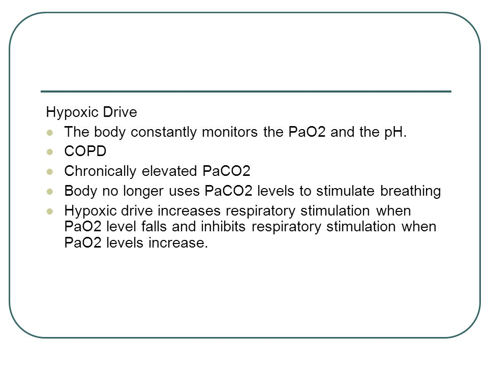 Hypoxic Drive The body constantly monitors the PaO2 and the pH.