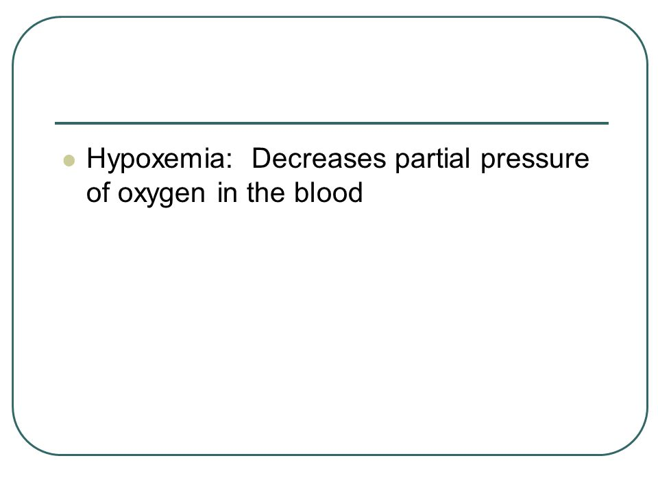 Hypoxemia: Decreases partial pressure of oxygen in the blood