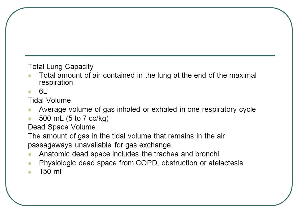 Total Lung Capacity Total amount of air contained in the lung at the end of the maximal respiration 6L Tidal Volume Average volume of gas inhaled or e