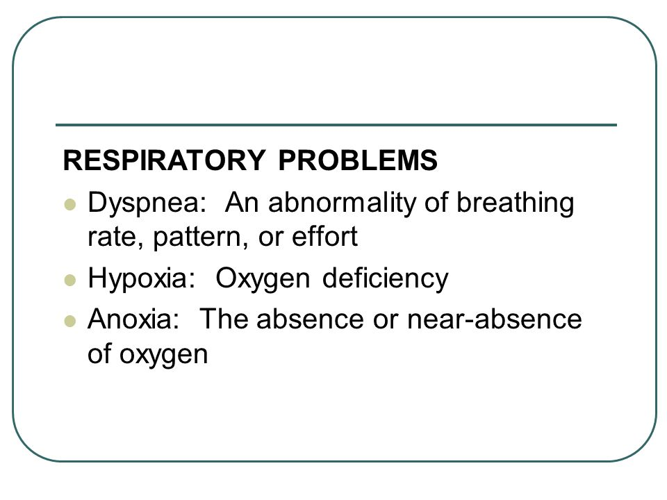 RESPIRATORY PROBLEMS Dyspnea: An abnormality of breathing rate, pattern, or effort Hypoxia: Oxygen deficiency Anoxia: The absence or near-absence of o