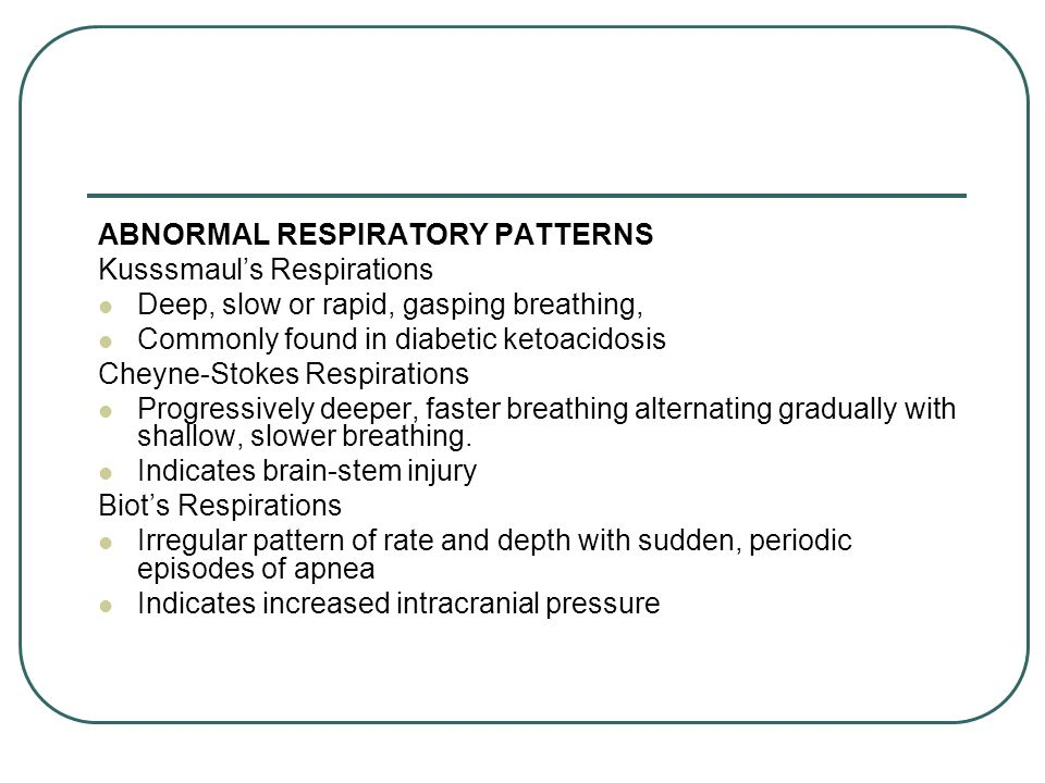 ABNORMAL RESPIRATORY PATTERNS Kusssmauls Respirations Deep, slow or rapid, gasping breathing, Commonly found in diabetic ketoacidosis Cheyne-Stokes Re