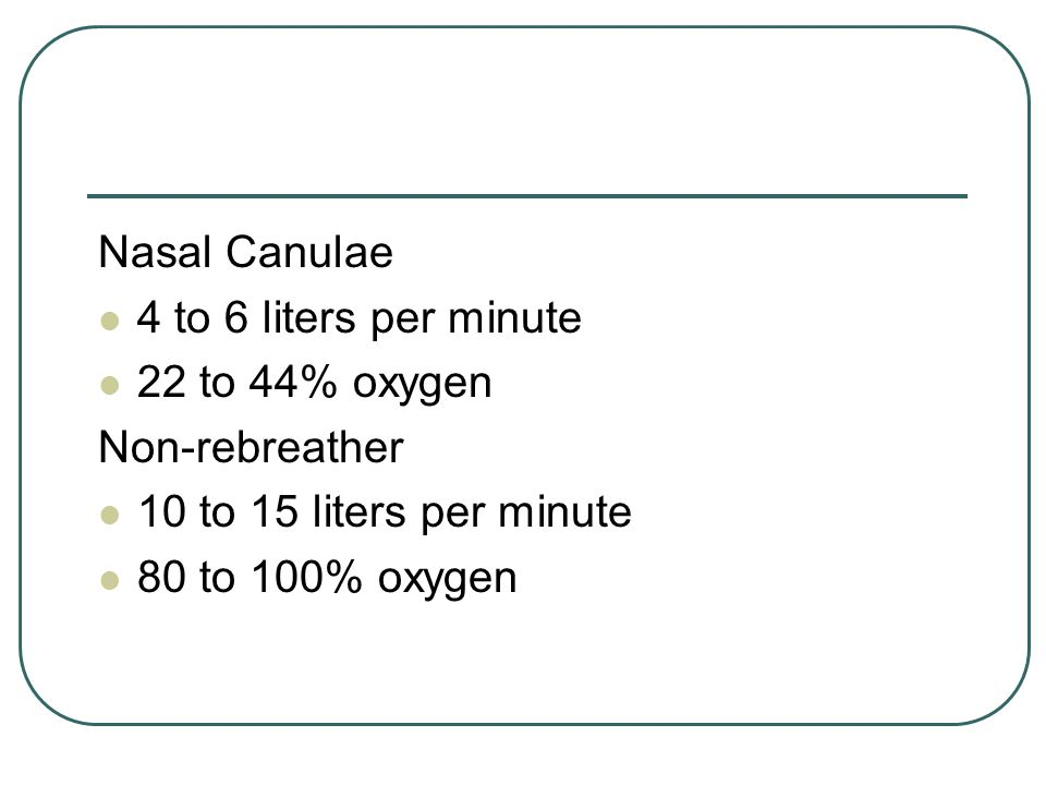 Nasal Canulae 4 to 6 liters per minute 22 to 44% oxygen Non-rebreather 10 to 15 liters per minute 80 to 100% oxygen