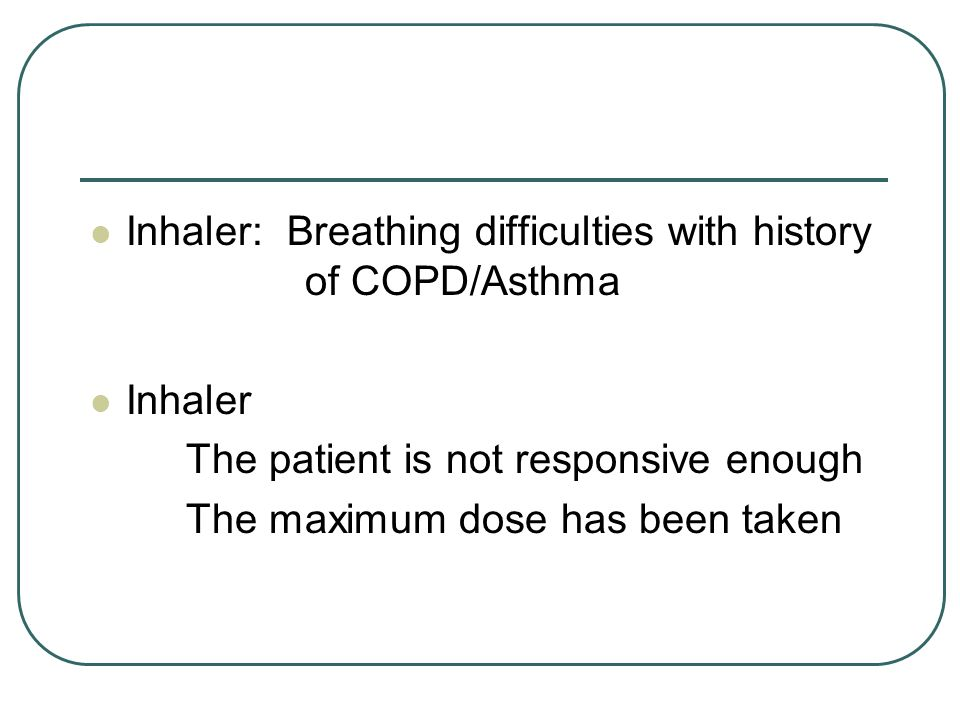 Inhaler: Breathing difficulties with history of COPD/Asthma Inhaler The patient is not responsive enough The maximum dose has been taken