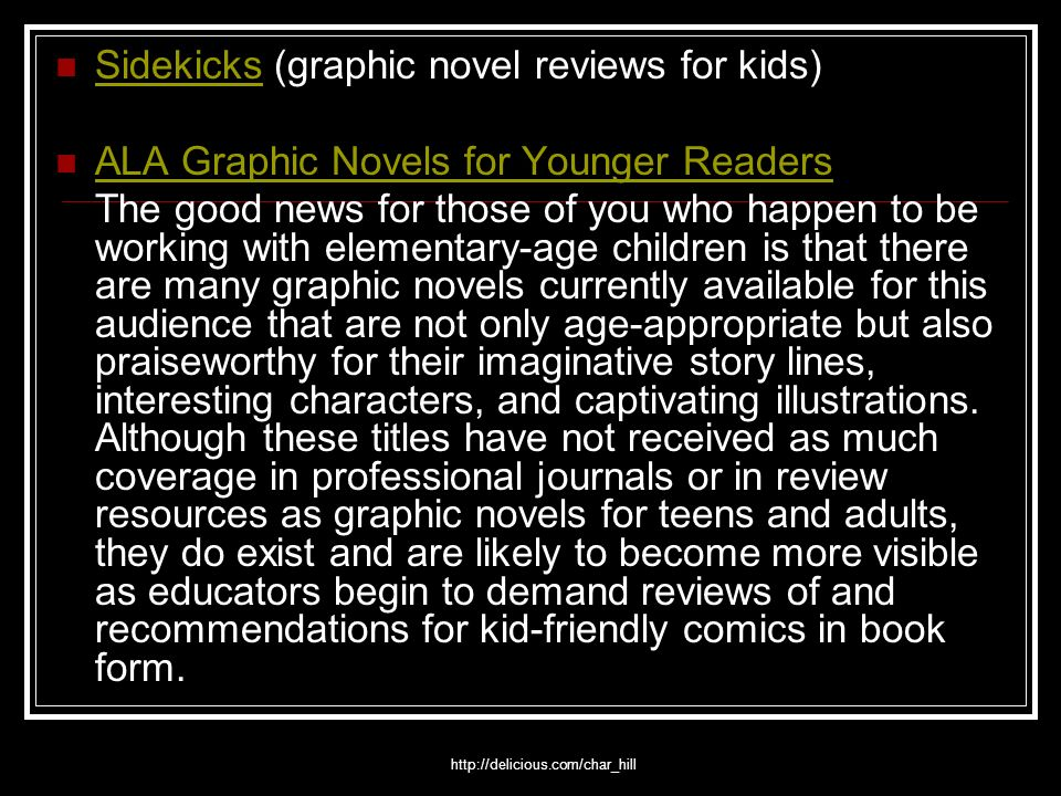 http://delicious.com/char_hill Sidekicks (graphic novel reviews for kids) Sidekicks ALA Graphic Novels for Younger Readers The good news for those of you who happen to be working with elementary-age children is that there are many graphic novels currently available for this audience that are not only age-appropriate but also praiseworthy for their imaginative story lines, interesting characters, and captivating illustrations.