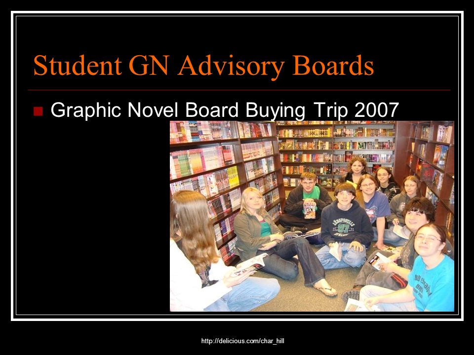 http://delicious.com/char_hill Student GN Advisory Boards Graphic Novel Board Buying Trip 2007