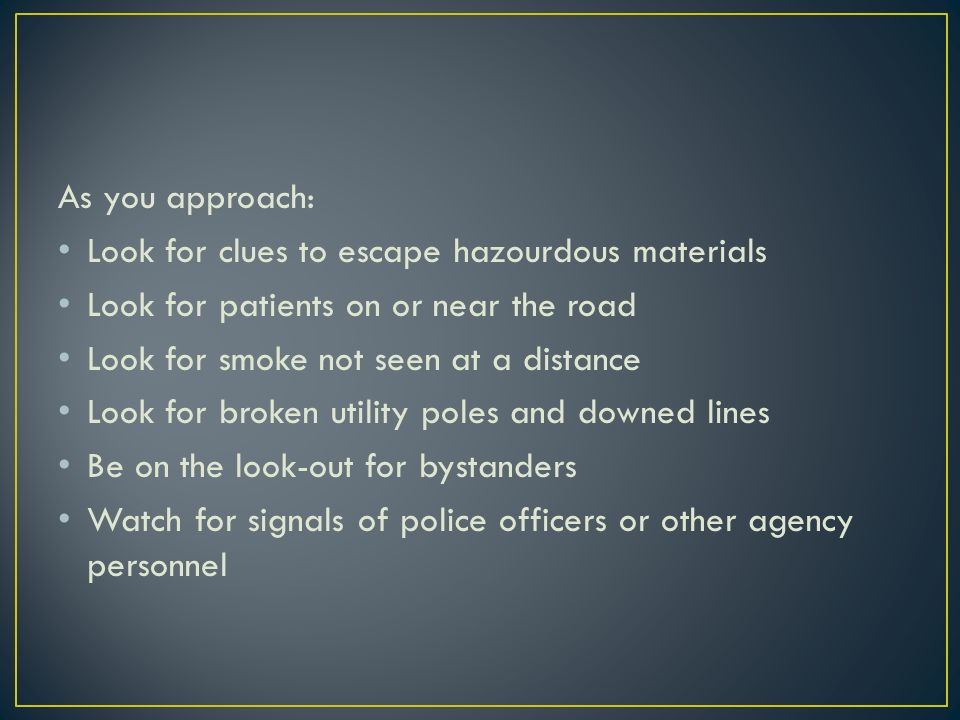 As you approach: Look for clues to escape hazourdous materials Look for patients on or near the road Look for smoke not seen at a distance Look for broken utility poles and downed lines Be on the look-out for bystanders Watch for signals of police officers or other agency personnel