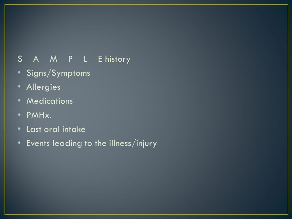 S A M P L E history Signs/Symptoms Allergies Medications PMHx. Last oral intake Events leading to the illness/injury