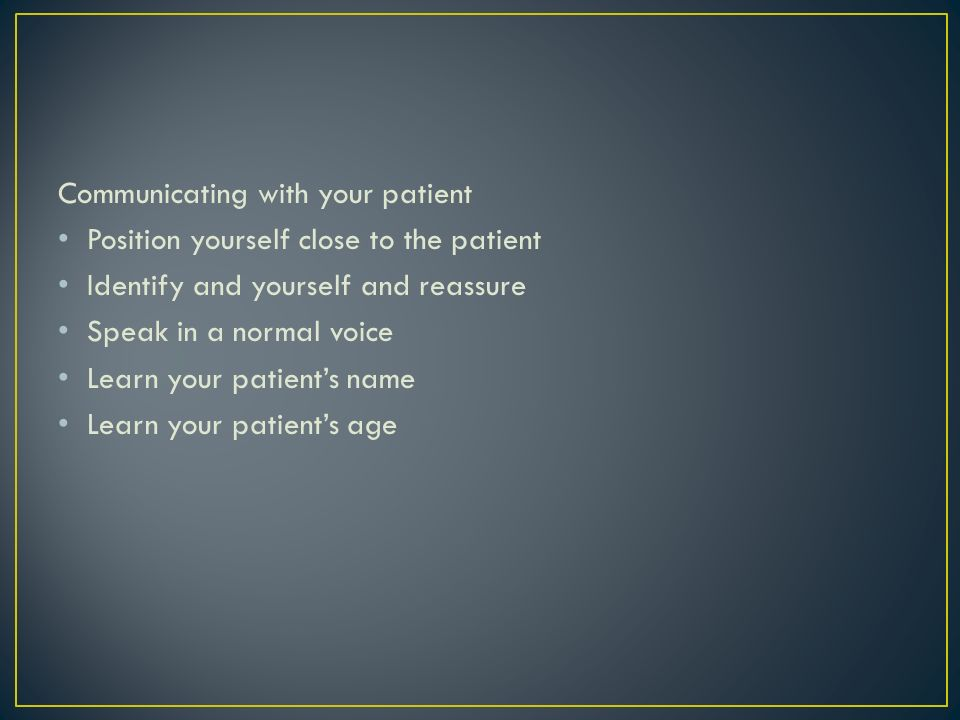 Communicating with your patient Position yourself close to the patient Identify and yourself and reassure Speak in a normal voice Learn your patients name Learn your patients age