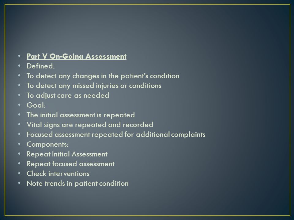 Part V On-Going Assessment Defined: To detect any changes in the patients condition To detect any missed injuries or conditions To adjust care as needed Goal: The initial assessment is repeated Vital signs are repeated and recorded Focused assessment repeated for additional complaints Components: Repeat Initial Assessment Repeat focused assessment Check interventions Note trends in patient condition