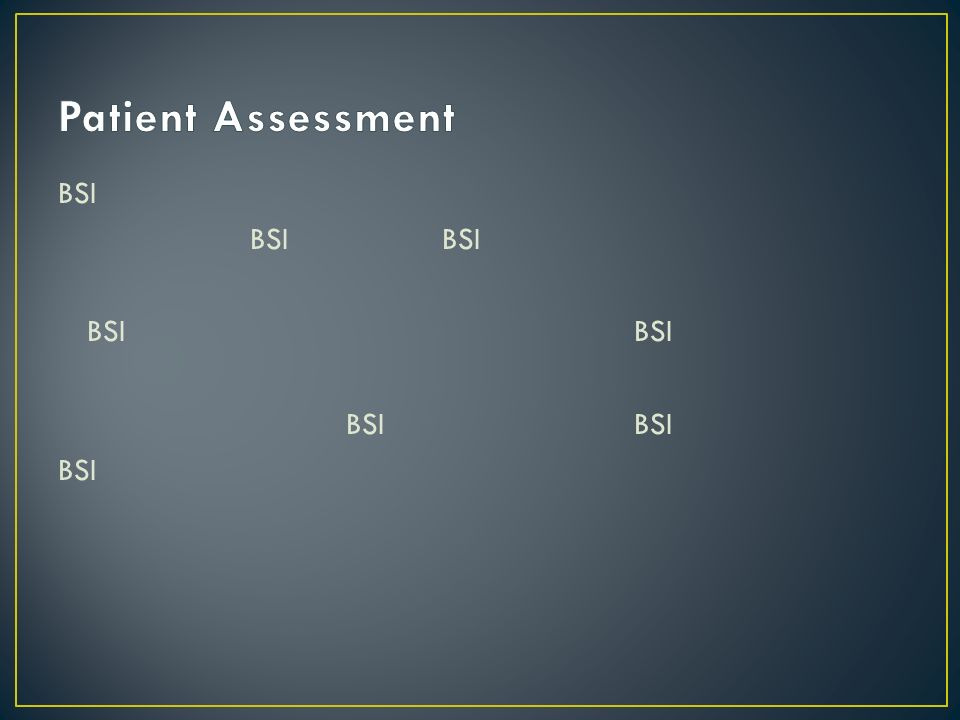 Scene Size-up – Initial Assessment – Focused Hx. & PE – Detailed Assessment – On-going assessment