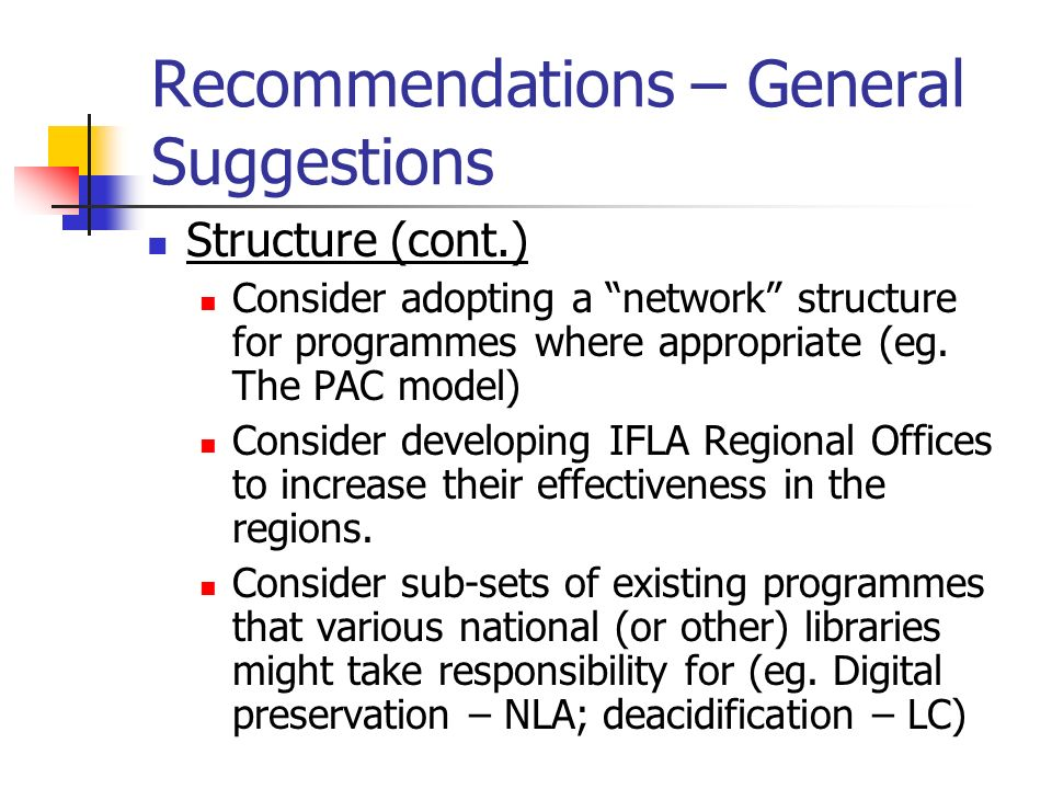 Recommendations – General Suggestions Structure (cont.) Consider adopting a network structure for programmes where appropriate (eg. The PAC model) Con