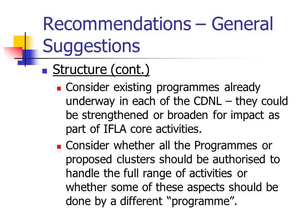 Recommendations – General Suggestions Structure (cont.) Consider existing programmes already underway in each of the CDNL – they could be strengthened
