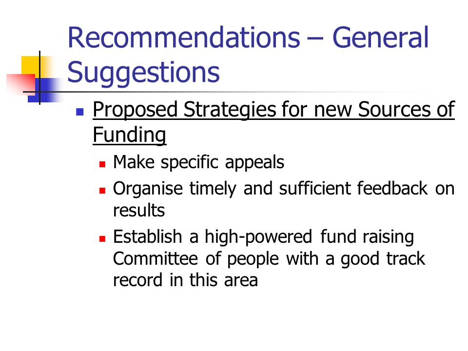 Recommendations – General Suggestions Proposed Strategies for new Sources of Funding Make specific appeals Organise timely and sufficient feedback on results Establish a high-powered fund raising Committee of people with a good track record in this area