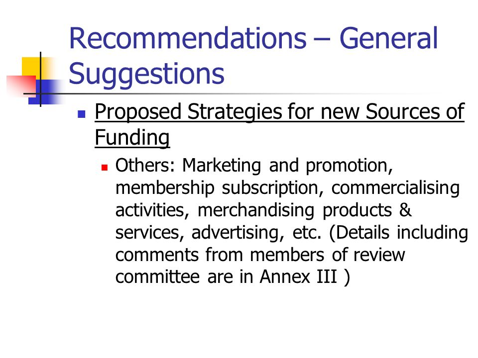 Recommendations – General Suggestions Proposed Strategies for new Sources of Funding Others: Marketing and promotion, membership subscription, commercialising activities, merchandising products & services, advertising, etc.