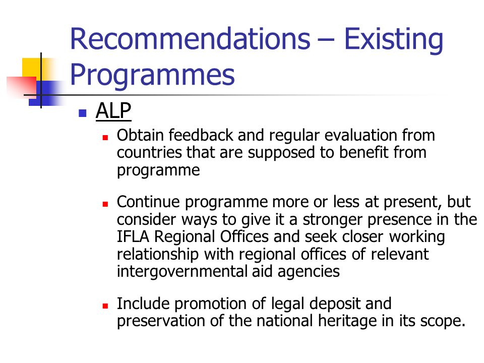 Recommendations – Existing Programmes ALP Obtain feedback and regular evaluation from countries that are supposed to benefit from programme Continue programme more or less at present, but consider ways to give it a stronger presence in the IFLA Regional Offices and seek closer working relationship with regional offices of relevant intergovernmental aid agencies Include promotion of legal deposit and preservation of the national heritage in its scope.