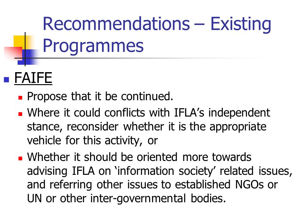 Recommendations – Existing Programmes FAIFE Propose that it be continued. Where it could conflicts with IFLAs independent stance, reconsider whether i