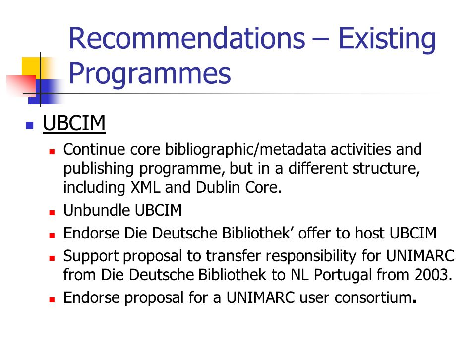 Recommendations – Existing Programmes UBCIM Continue core bibliographic/metadata activities and publishing programme, but in a different structure, in