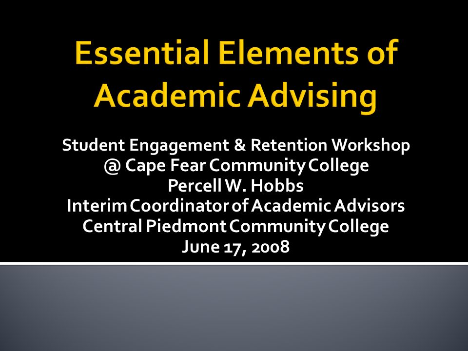 Student Engagement & Retention Workshop @ Cape Fear Community College Percell W. Hobbs Interim Coordinator of Academic Advisors Central Piedmont Commu