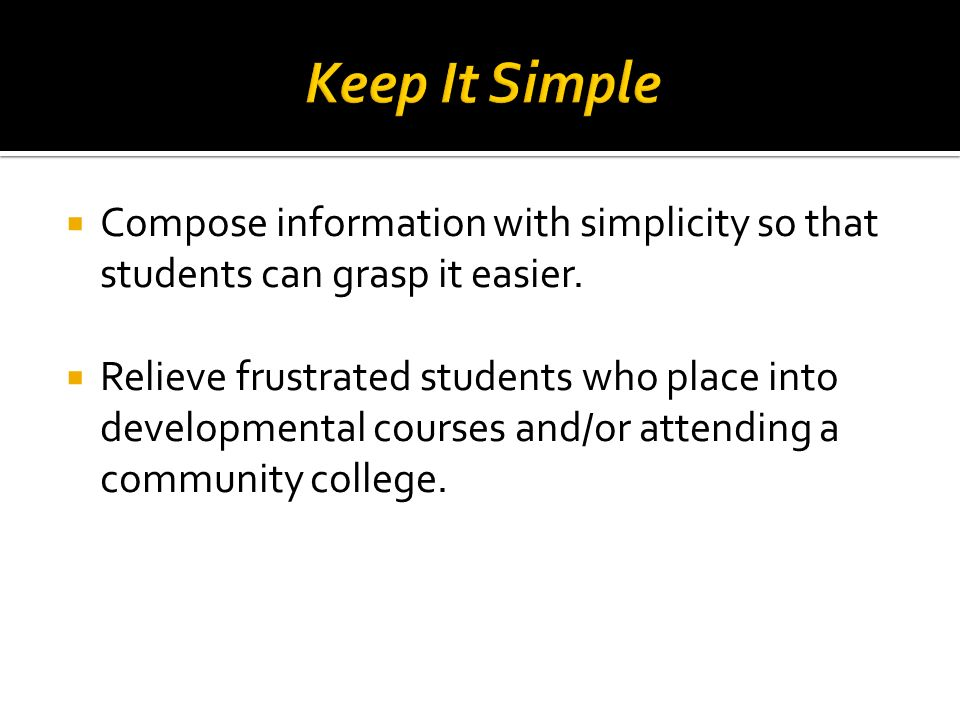 Compose information with simplicity so that students can grasp it easier. Relieve frustrated students who place into developmental courses and/or atte