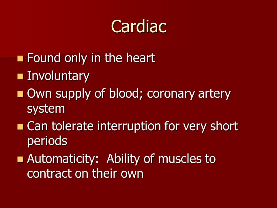 Cardiac Found only in the heart Found only in the heart Involuntary Involuntary Own supply of blood; coronary artery system Own supply of blood; coron