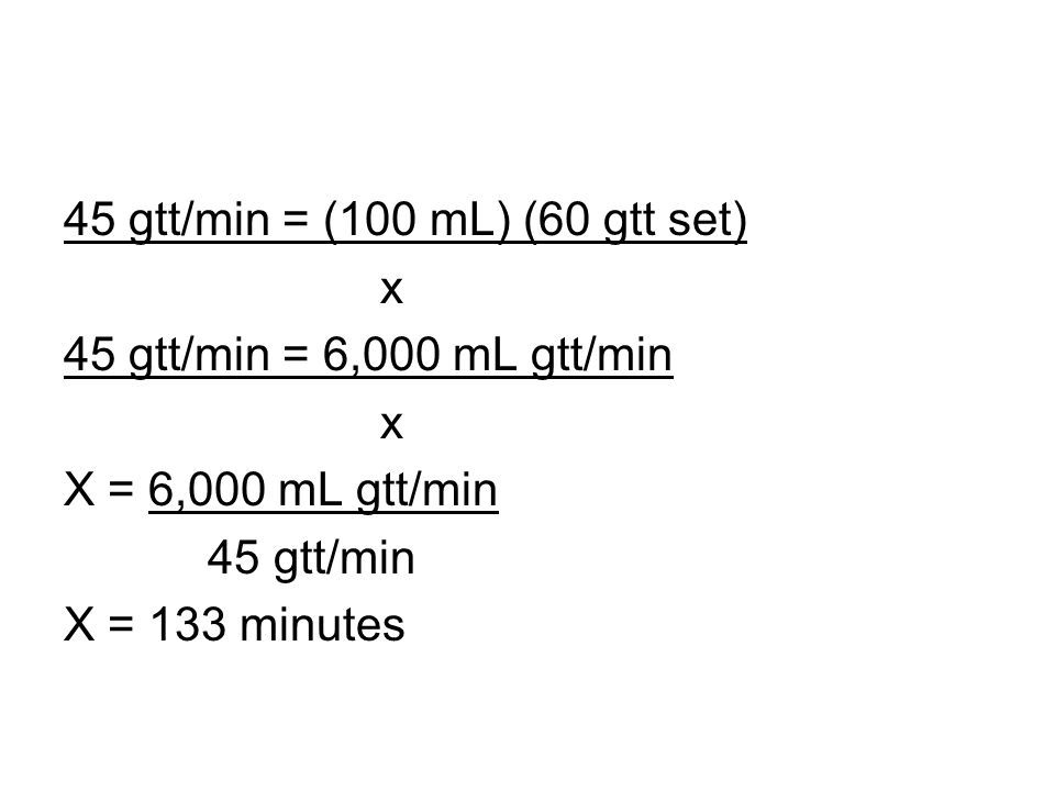 45 gtt/min = (100 mL) (60 gtt set) x 45 gtt/min = 6,000 mL gtt/min x X = 6,000 mL gtt/min 45 gtt/min X = 133 minutes