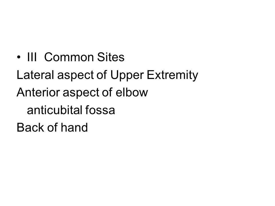 IIICommon Sites Lateral aspect of Upper Extremity Anterior aspect of elbow anticubital fossa Back of hand