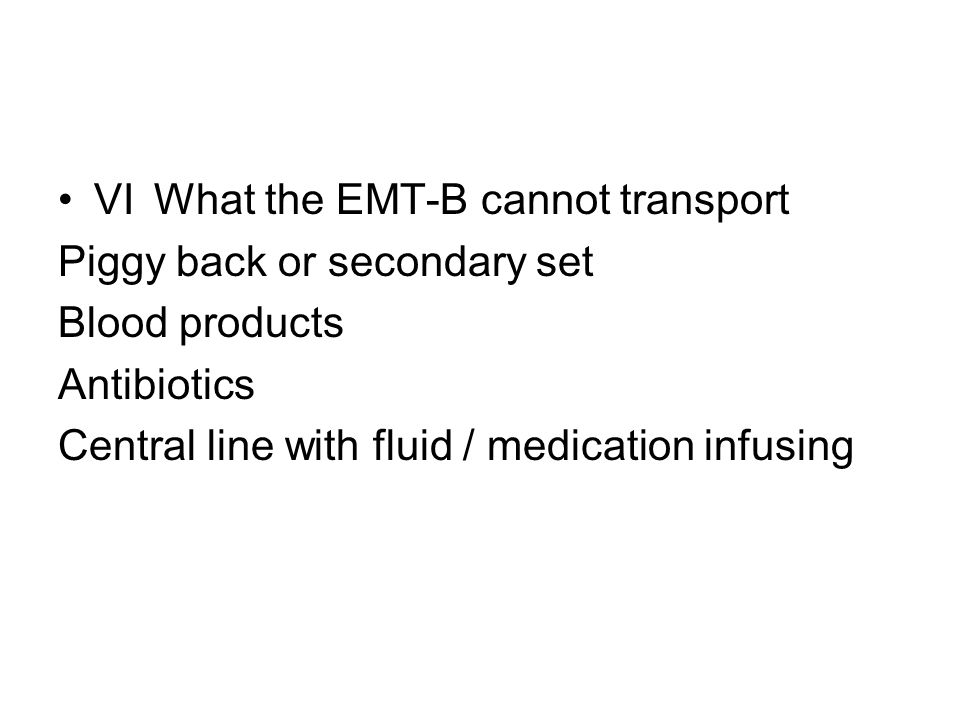 VIWhat the EMT-B cannot transport Piggy back or secondary set Blood products Antibiotics Central line with fluid / medication infusing