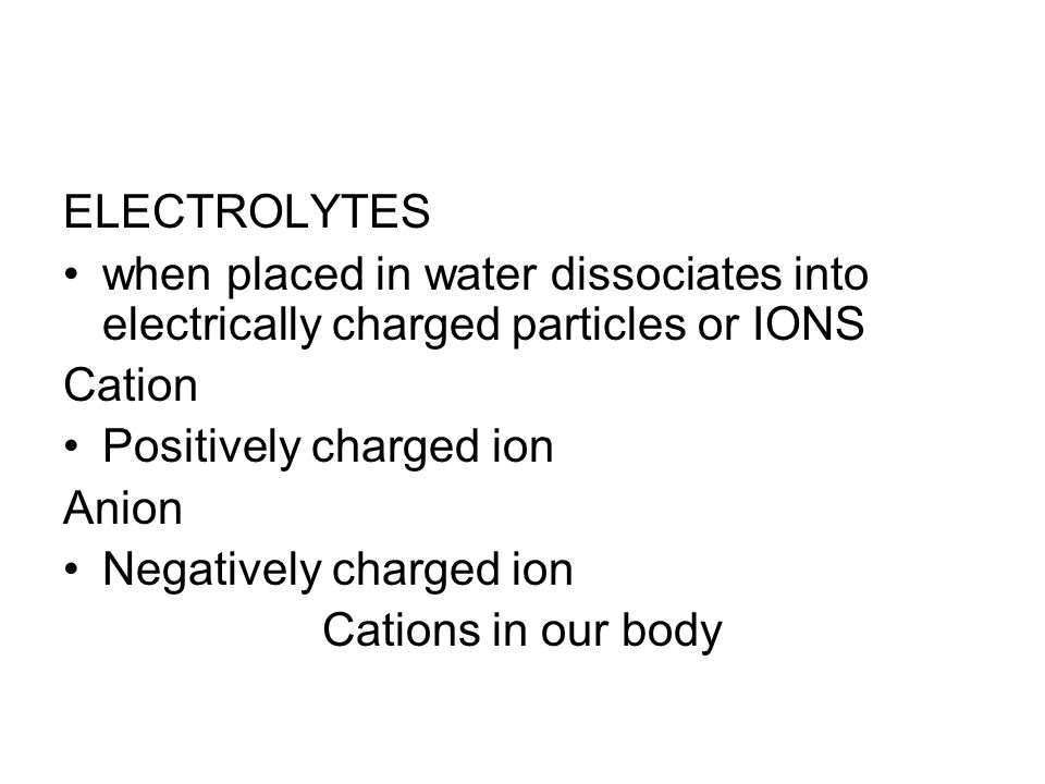 ELECTROLYTES when placed in water dissociates into electrically charged particles or IONS Cation Positively charged ion Anion Negatively charged ion C