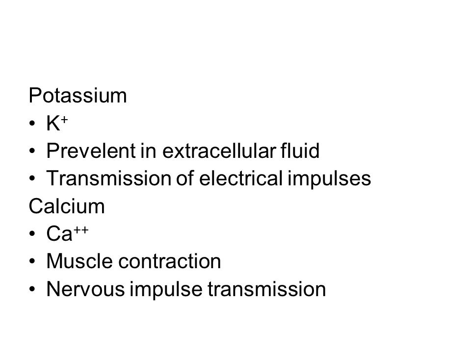 Potassium K + Prevelent in extracellular fluid Transmission of electrical impulses Calcium Ca ++ Muscle contraction Nervous impulse transmission