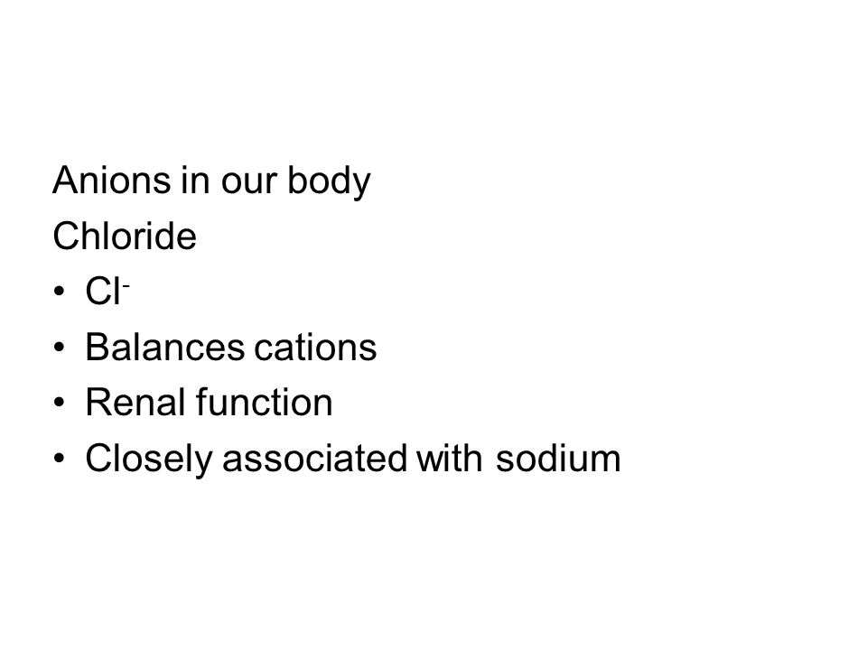 Anions in our body Chloride Cl - Balances cations Renal function Closely associated with sodium