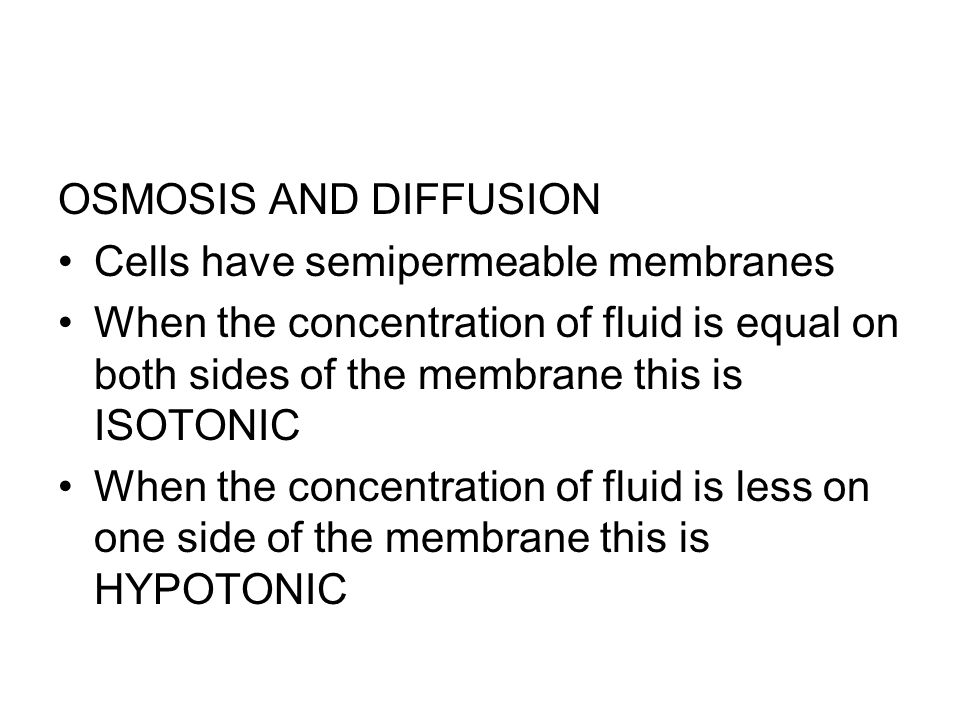 OSMOSIS AND DIFFUSION Cells have semipermeable membranes When the concentration of fluid is equal on both sides of the membrane this is ISOTONIC When