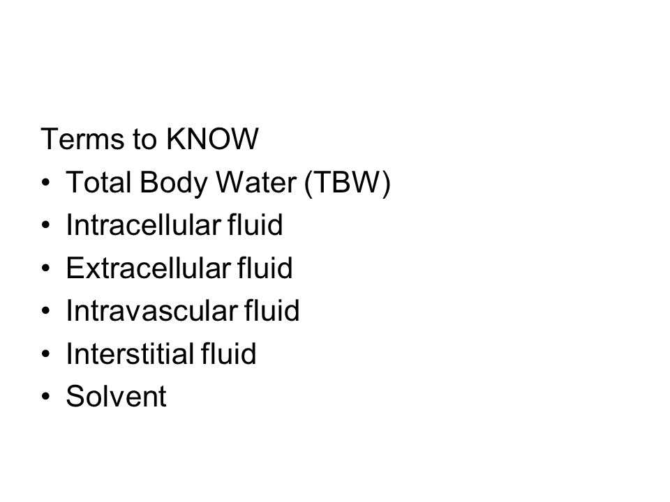 Terms to KNOW Total Body Water (TBW) Intracellular fluid Extracellular fluid Intravascular fluid Interstitial fluid Solvent