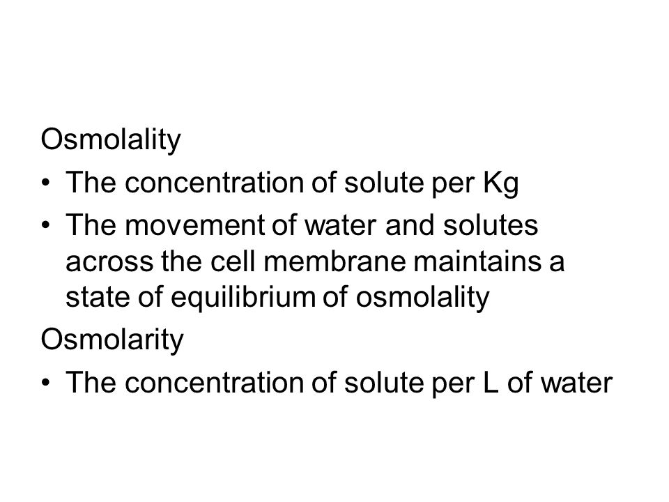 Osmolality The concentration of solute per Kg The movement of water and solutes across the cell membrane maintains a state of equilibrium of osmolalit