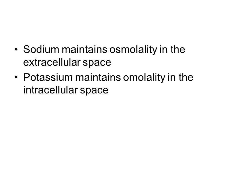 Sodium maintains osmolality in the extracellular space Potassium maintains omolality in the intracellular space