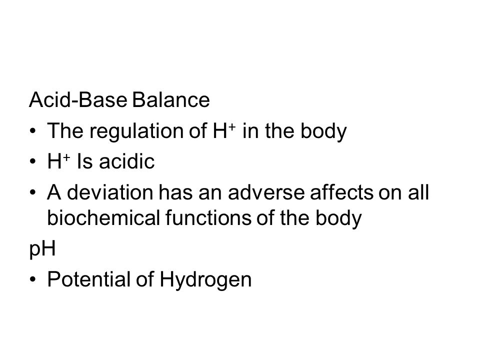 Acid-Base Balance The regulation of H + in the body H + Is acidic A deviation has an adverse affects on all biochemical functions of the body pH Poten