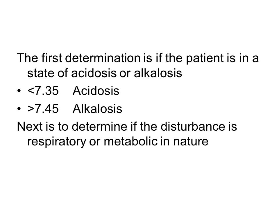 The first determination is if the patient is in a state of acidosis or alkalosis <7.35Acidosis >7.45Alkalosis Next is to determine if the disturbance