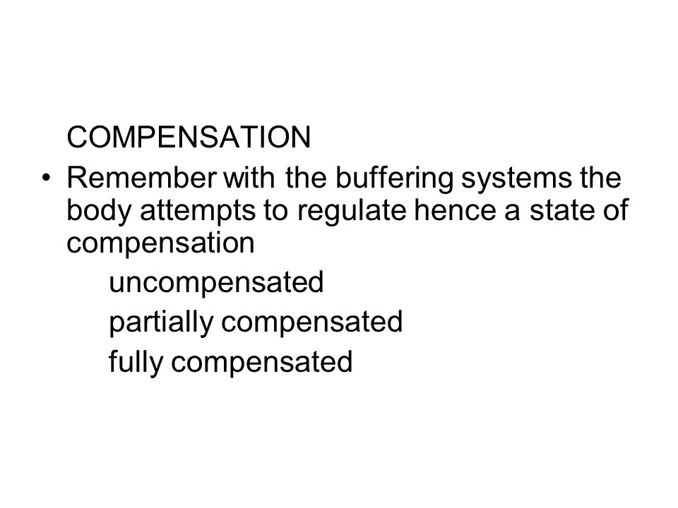 COMPENSATION Remember with the buffering systems the body attempts to regulate hence a state of compensation uncompensated partially compensated fully