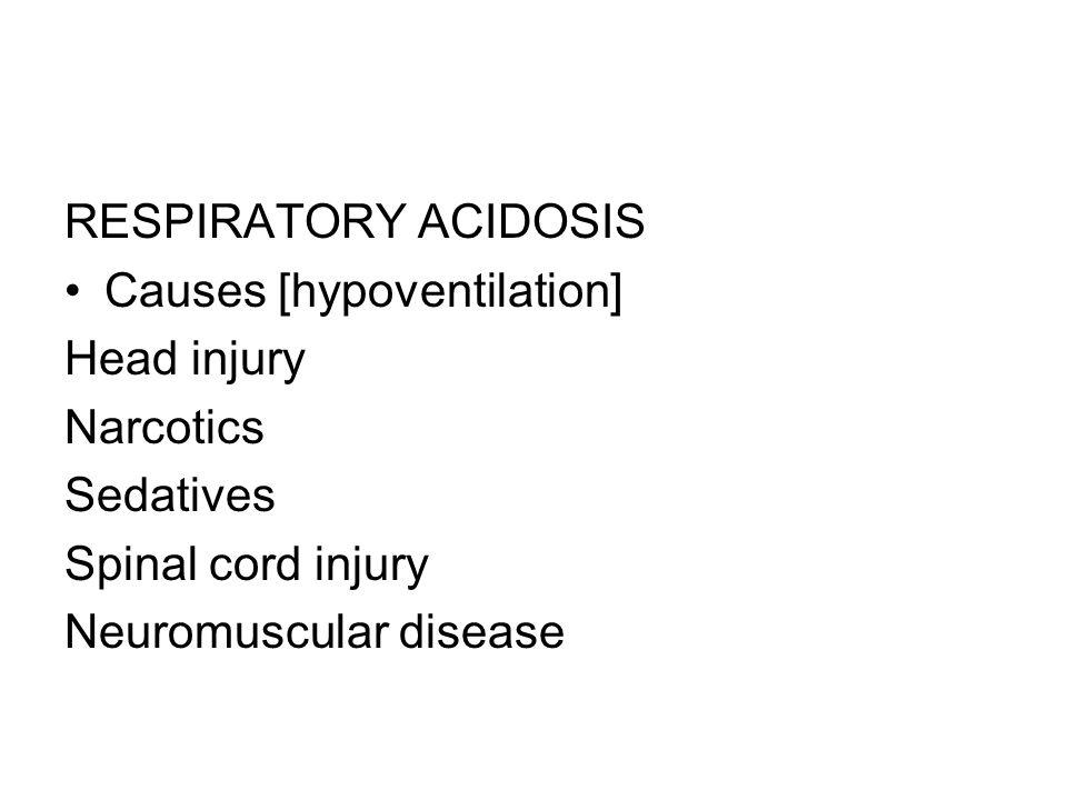 RESPIRATORY ACIDOSIS Causes [hypoventilation] Head injury Narcotics Sedatives Spinal cord injury Neuromuscular disease