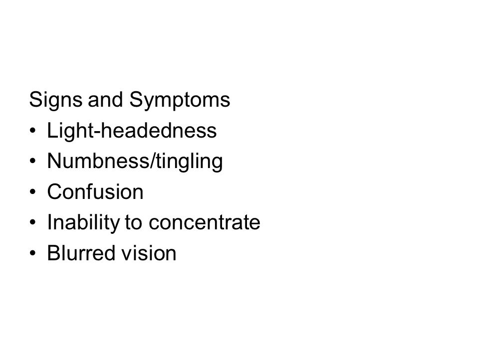 Signs and Symptoms Light-headedness Numbness/tingling Confusion Inability to concentrate Blurred vision